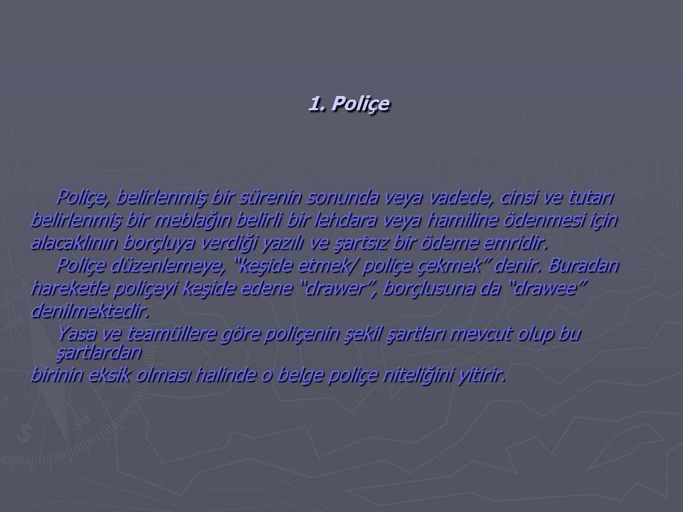 1. Poliçe Poliçe, belirlenmiş bir sürenin sonunda veya vadede, cinsi ve tutarı belirlenmiş bir meblağın belirli bir lehdara veya hamiline ödenmesi içi