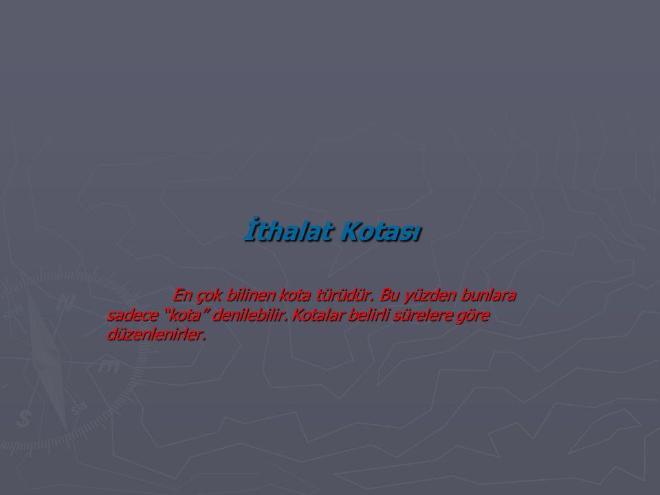 """İthalat Kotası En çok bilinen kota türüdür. Bu yüzden bunlara sadece """"kota"""" denilebilir. Kotalar belirli sürelere göre düzenlenirler."""
