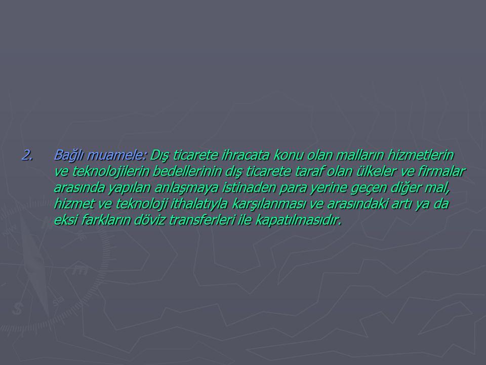 2.Bağlı muamele: Dış ticarete ihracata konu olan malların hizmetlerin ve teknolojilerin bedellerinin dış ticarete taraf olan ülkeler ve firmalar arasında yapılan anlaşmaya istinaden para yerine geçen diğer mal, hizmet ve teknoloji ithalatıyla karşılanması ve arasındaki artı ya da eksi farkların döviz transferleri ile kapatılmasıdır.