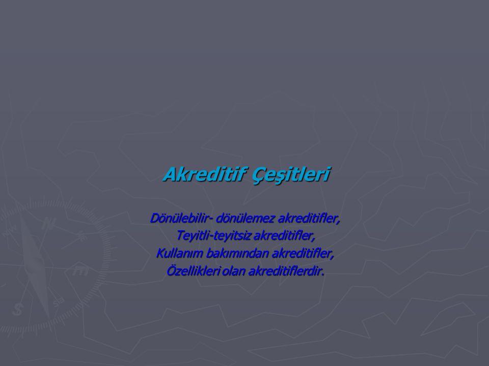 Akreditif Çeşitleri Dönülebilir- dönülemez akreditifler, Teyitli-teyitsiz akreditifler, Kullanım bakımından akreditifler, Özellikleri olan akreditiflerdir.