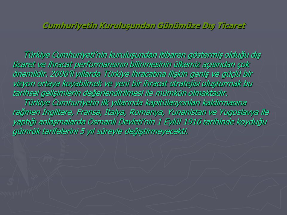 Cumhuriyetin Kuruluşundan Günümüze Dış Ticaret Türkiye Cumhuriyeti'nin kuruluşundan itibaren göstermiş olduğu dış ticaret ve ihracat performansının bilinmesinin ülkemiz açısından çok önemlidir.