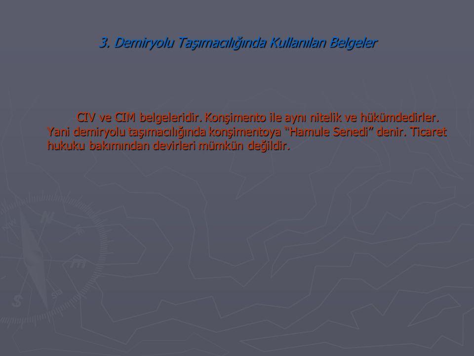 3. Demiryolu Taşımacılığında Kullanılan Belgeler CIV ve CIM belgeleridir. Konşimento ile aynı nitelik ve hükümdedirler. Yani demiryolu taşımacılığında