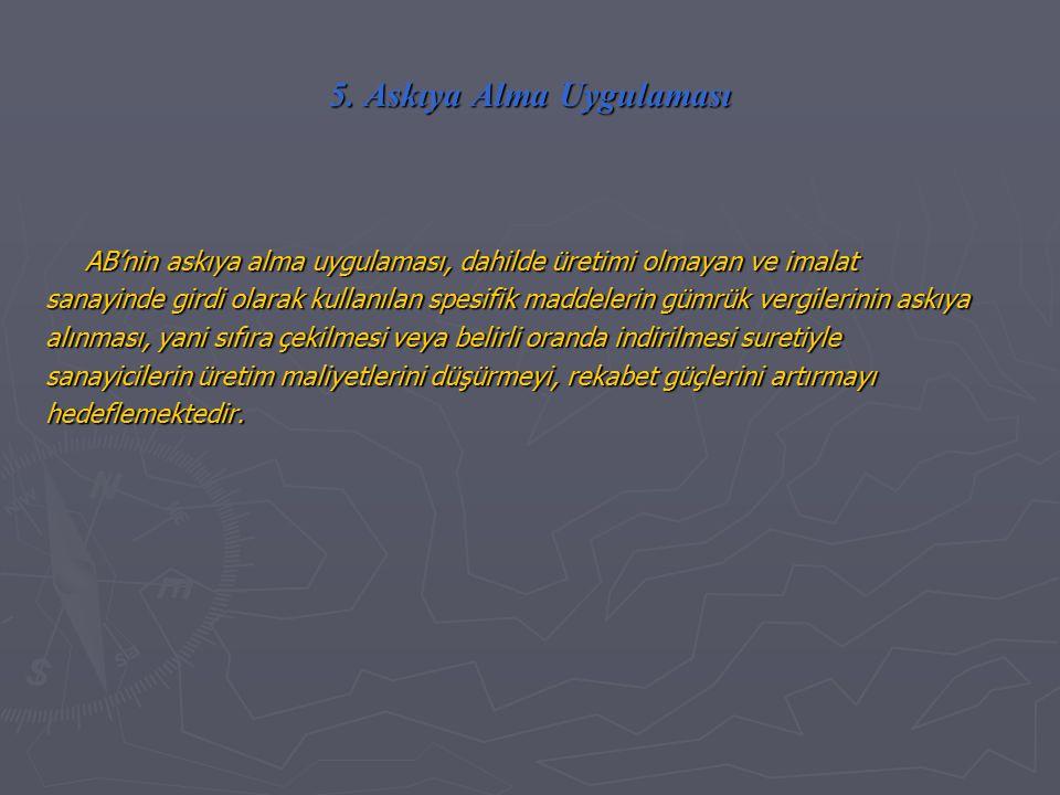 5. Askıya Alma Uygulaması AB'nin askıya alma uygulaması, dahilde üretimi olmayan ve imalat sanayinde girdi olarak kullanılan spesifik maddelerin gümrü