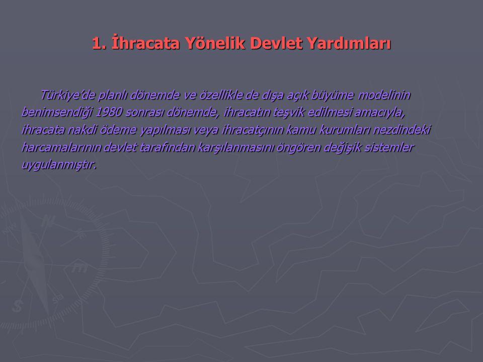 1. İhracata Yönelik Devlet Yardımları Türkiye'de planlı dönemde ve özellikle de dışa açık büyüme modelinin benimsendiği 1980 sonrası dönemde, ihracatı