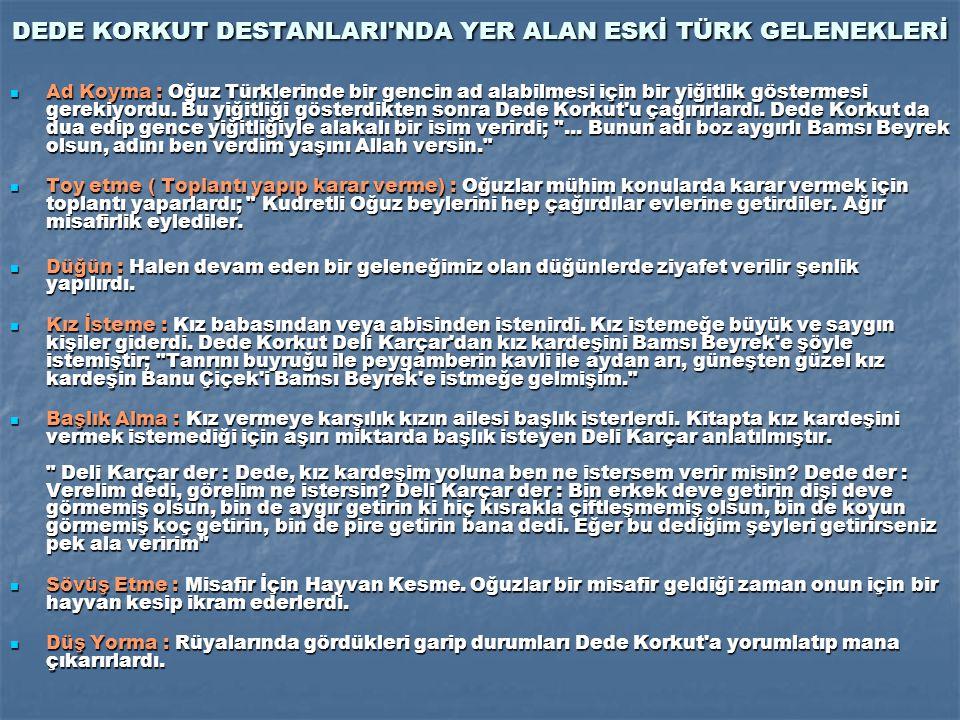 DEDE KORKUT DESTANLARI NDA YER ALAN ESKİ TÜRK GELENEKLERİ Ad Koyma : Oğuz Türklerinde bir gencin ad alabilmesi için bir yiğitlik göstermesi gerekiyordu.