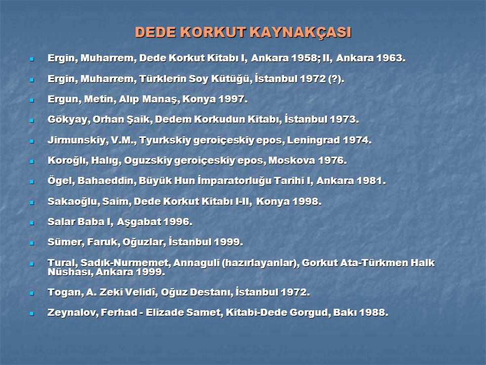 DEDE KORKUT KAYNAKÇASI Ergin, Muharrem, Dede Korkut Kitabı I, Ankara 1958; II, Ankara 1963.