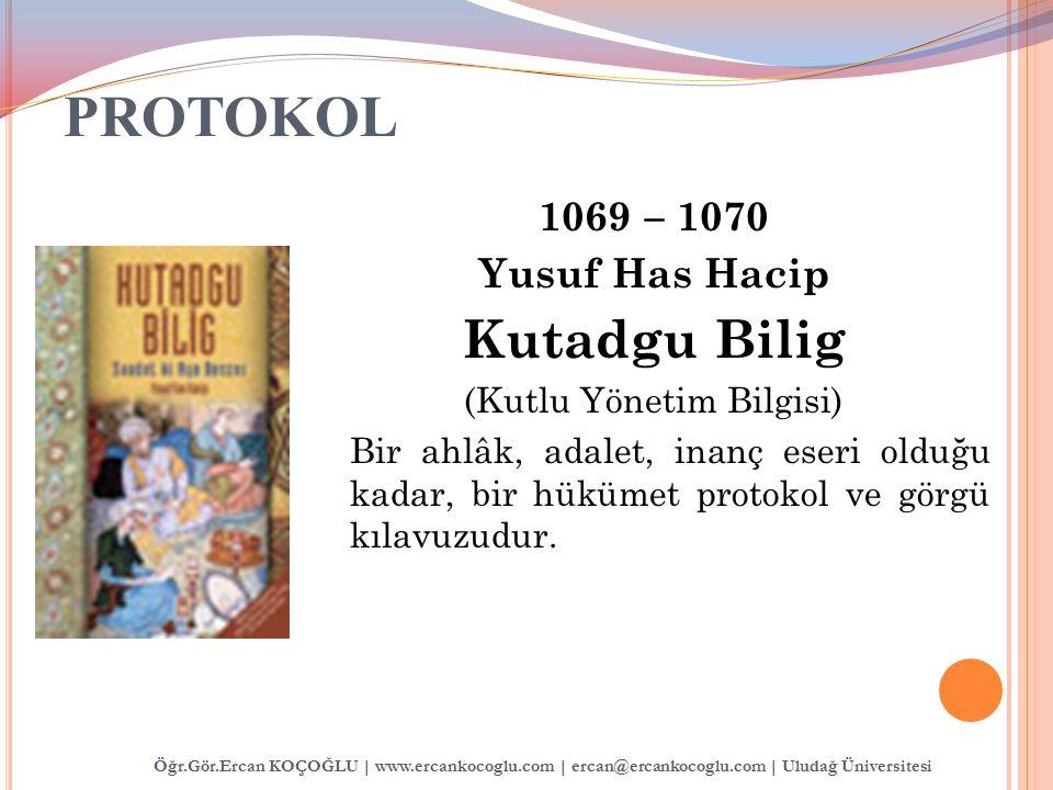 PROTOKOL 1069 – 1070 Yusuf Has Hacip Kutadgu Bilig (Kutlu Yönetim Bilgisi) Bir ahlâk, adalet, inanç eseri olduğu kadar, bir hükümet protokol ve görgü