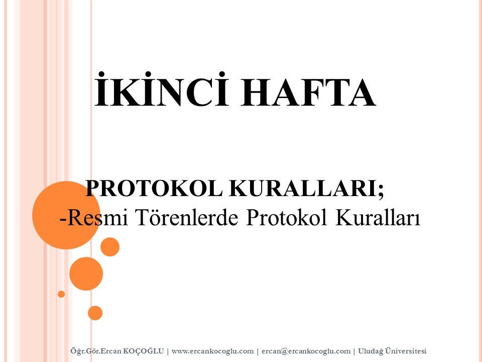 İKİNCİ HAFTA PROTOKOL KURALLARI; -Resmi Törenlerde Protokol Kuralları Öğr.Gör.Ercan KOÇOĞLU | www.ercankocoglu.com | ercan@ercankocoglu.com | Uludağ Ü