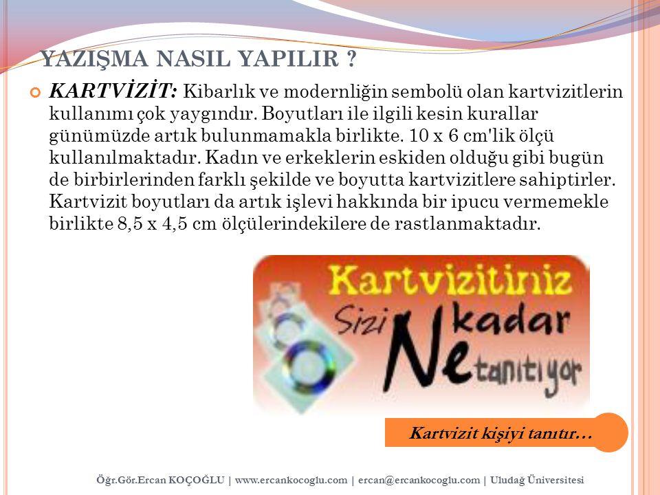 Öğr.Gör.Ercan KOÇOĞLU | www.ercankocoglu.com | ercan@ercankocoglu.com | Uludağ Üniversitesi YAZIŞMA NASIL YAPILIR ? KARTVİZİT: Kibarlık ve modernliğin