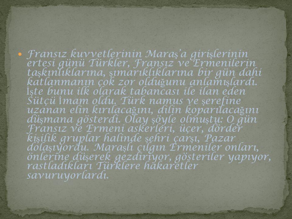 Fransız kuvvetlerinin Mara ş 'a giri ş lerinin ertesi günü Türkler, Fransız ve Ermenilerin ta ş kınlıklarına, ş ımarıklıklarına bir gün dahi katlanman