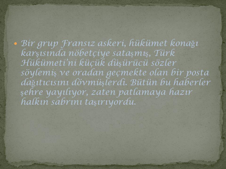 Bir grup Fransız askeri, hükümet kona ğ ı kar ş ısında nöbetçiye sata ş mı ş, Türk Hükümeti'ni küçük dü ş ürücü sözler söylemi ş ve oradan geçmekte ol