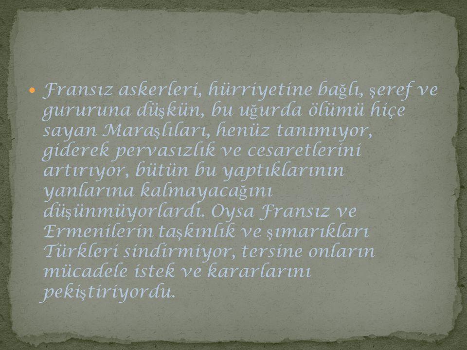 Fransız askerleri, hürriyetine ba ğ lı, ş eref ve gururuna dü ş kün, bu u ğ urda ölümü hiçe sayan Mara ş lıları, henüz tanımıyor, giderek pervasızlık