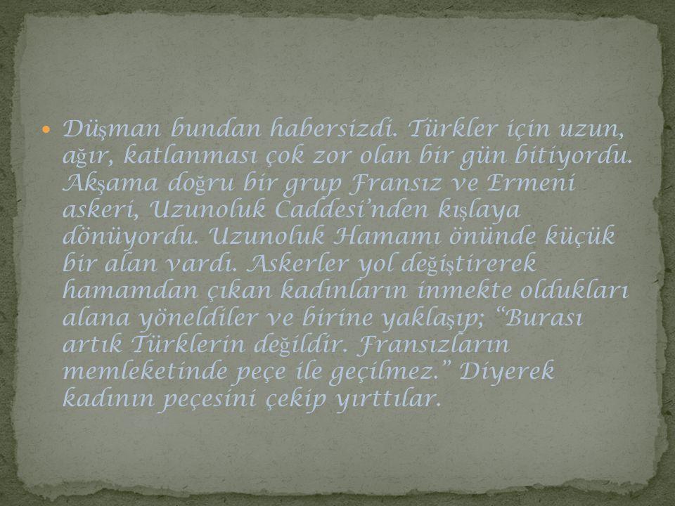 Dü ş man bundan habersizdi. Türkler için uzun, a ğ ır, katlanması çok zor olan bir gün bitiyordu. Ak ş ama do ğ ru bir grup Fransız ve Ermeni askeri,