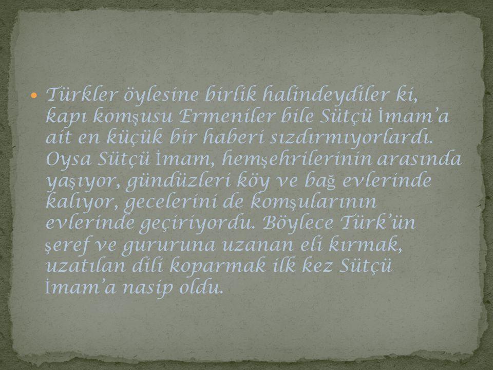 Türkler öylesine birlik halindeydiler ki, kapı kom ş usu Ermeniler bile Sütçü İ mam'a ait en küçük bir haberi sızdırmıyorlardı. Oysa Sütçü İ mam, hem