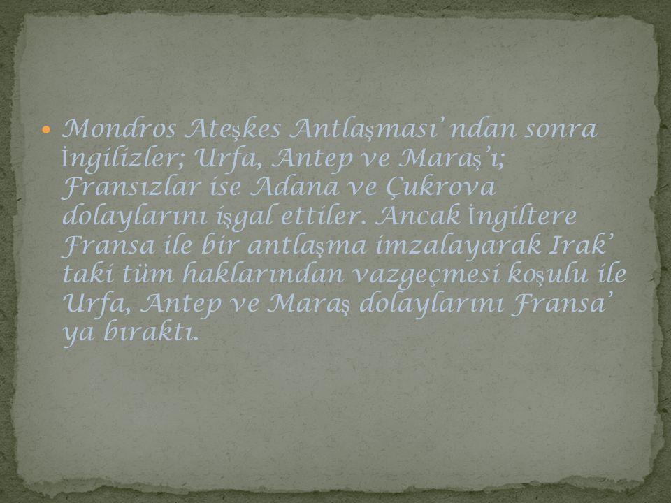 Mondros Ate ş kes Antla ş ması' ndan sonra İ ngilizler; Urfa, Antep ve Mara ş 'ı; Fransızlar ise Adana ve Çukrova dolaylarını i ş gal ettiler. Ancak İ