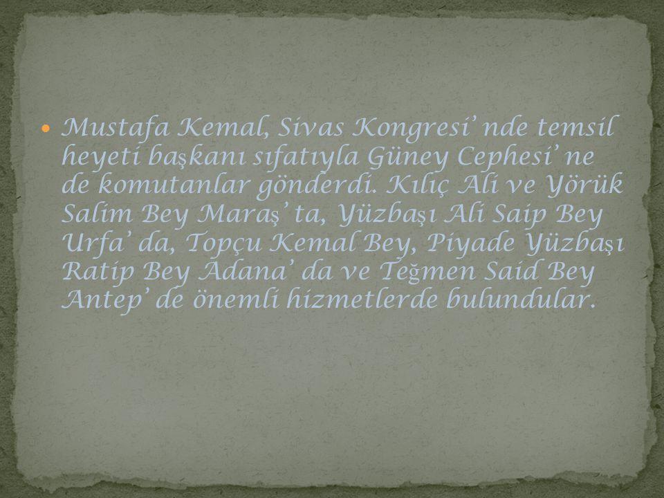 Mustafa Kemal, Sivas Kongresi' nde temsil heyeti ba ş kanı sıfatıyla Güney Cephesi' ne de komutanlar gönderdi. Kılıç Ali ve Yörük Salim Bey Mara ş ' t