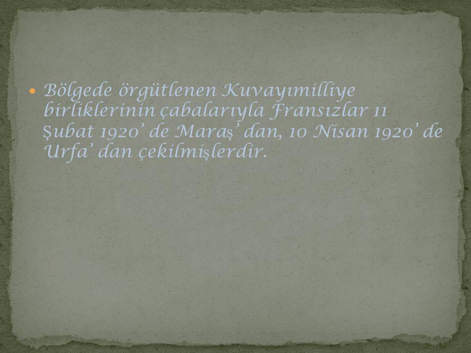 Bölgede örgütlenen Kuvayımilliye birliklerinin çabalarıyla Fransızlar 11 Ş ubat 1920' de Mara ş ' dan, 10 Nisan 1920' de Urfa' dan çekilmi ş lerdir.