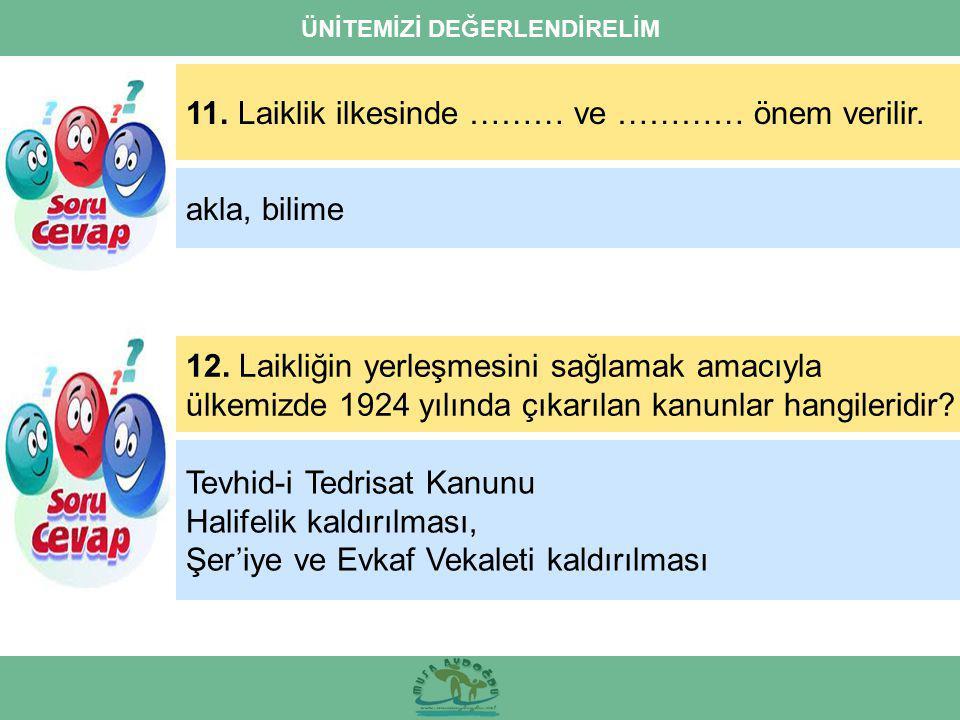 ÜNİTEMİZİ DEĞERLENDİRELİM 11. Laiklik ilkesinde ……… ve ………… önem verilir. 12. Laikliğin yerleşmesini sağlamak amacıyla ülkemizde 1924 yılında çıkarıla