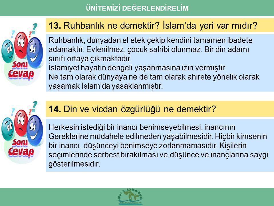 ÜNİTEMİZİ DEĞERLENDİRELİM 13. Ruhbanlık ne demektir? İslam'da yeri var mıdır? 14. Din ve vicdan özgürlüğü ne demektir? Herkesin istediği bir inancı be