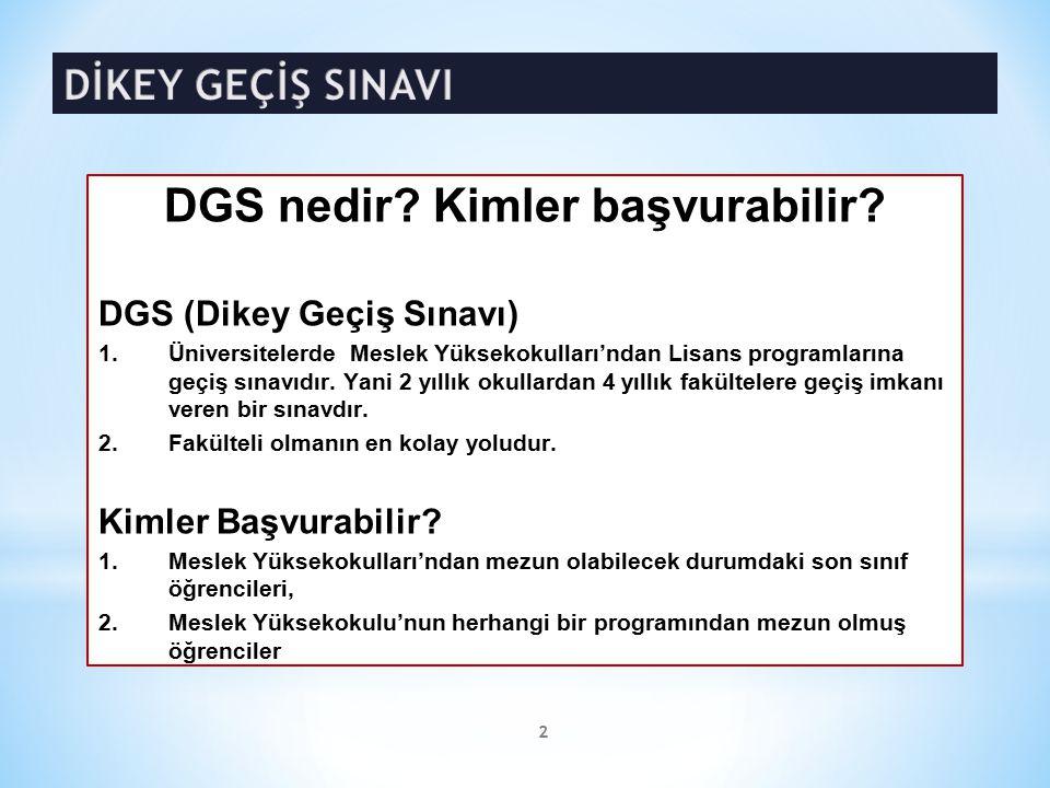 DGS nedir? Kimler başvurabilir? DGS (Dikey Geçiş Sınavı) 1.Üniversitelerde Meslek Yüksekokulları'ndan Lisans programlarına geçiş sınavıdır. Yani 2 yıl