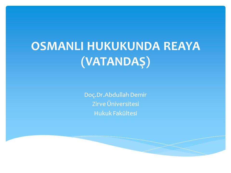 OSMANLI HUKUKUNDA REAYA (VATANDAŞ) Doç.Dr.Abdullah Demir Zirve Üniversitesi Hukuk Fakültesi