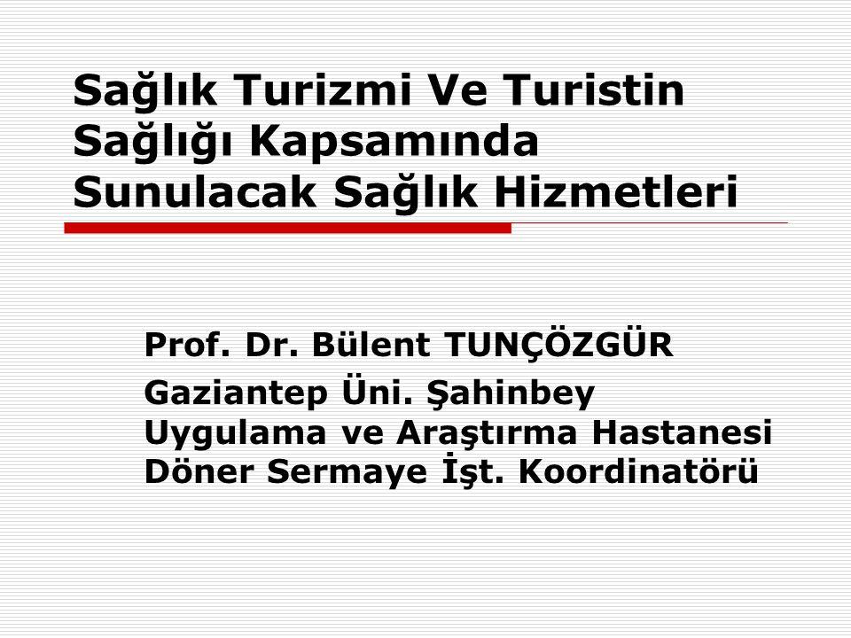 Sağlık Turizmi Ve Turistin Sağlığı Kapsamında Sunulacak Sağlık Hizmetleri Prof. Dr. Bülent TUNÇÖZGÜR Gaziantep Üni. Şahinbey Uygulama ve Araştırma Has
