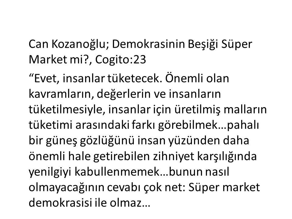 """Can Kozanoğlu; Demokrasinin Beşiği Süper Market mi?, Cogito:23 """"Evet, insanlar tüketecek. Önemli olan kavramların, değerlerin ve insanların tüketilmes"""