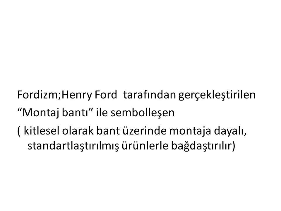 """Fordizm;Henry Ford tarafından gerçekleştirilen """"Montaj bantı"""" ile sembolleşen ( kitlesel olarak bant üzerinde montaja dayalı, standartlaştırılmış ürün"""