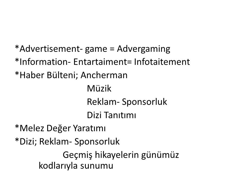 *Advertisement- game = Advergaming *Information- Entartaiment= Infotaitement *Haber Bülteni; Ancherman Müzik Reklam- Sponsorluk Dizi Tanıtımı *Melez D