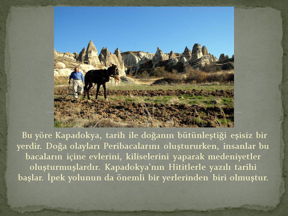 Bu yöre Kapadokya, tarih ile doğanın bütünleştiği eşisiz bir yerdir. Doğa olayları Peribacalarını oluştururken, insanlar bu bacaların içine evlerini,
