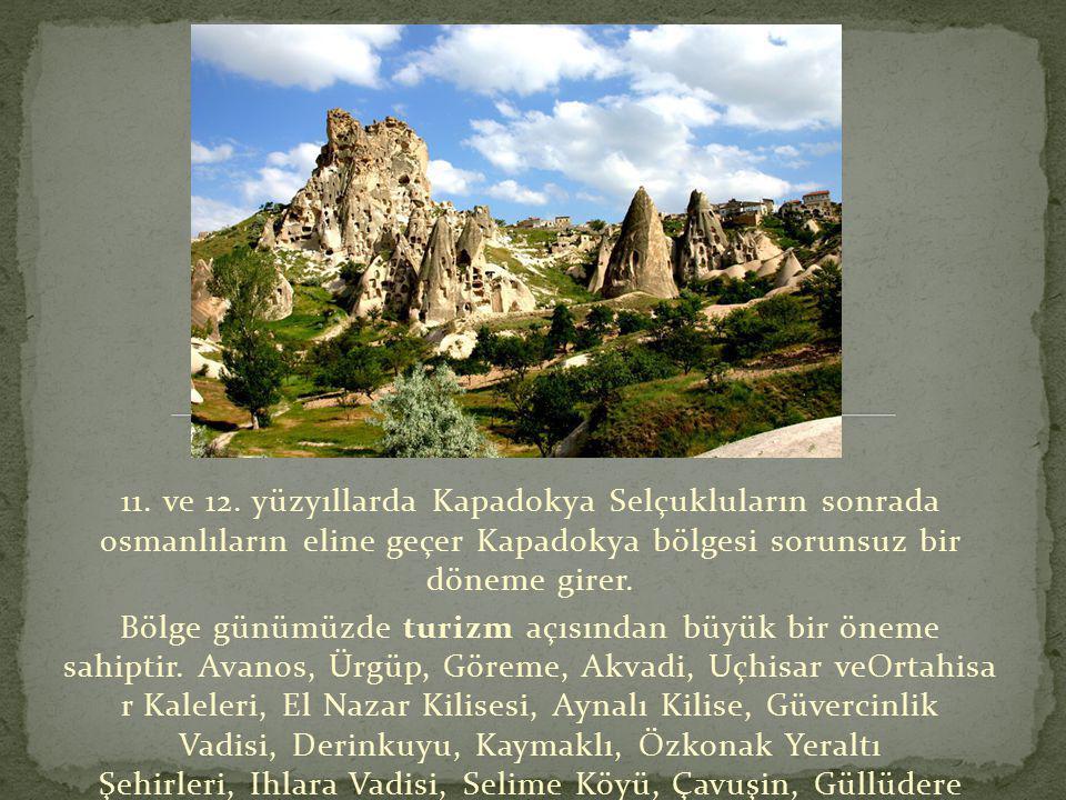 11. ve 12. yüzyıllarda Kapadokya Selçukluların sonrada osmanlıların eline geçer Kapadokya bölgesi sorunsuz bir döneme girer. Bölge günümüzde turizm aç
