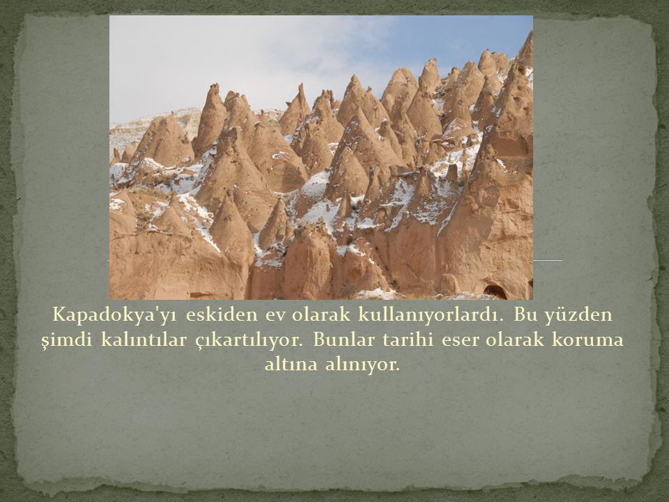 Kapadokya'yı eskiden ev olarak kullanıyorlardı. Bu yüzden şimdi kalıntılar çıkartılıyor. Bunlar tarihi eser olarak koruma altına alınıyor.