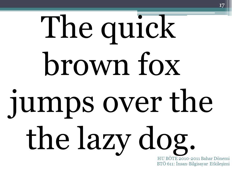 The quick brown fox jumps over the the lazy dog. HU BÖTE 2010-2011 Bahar Dönemi BTÖ 611: İnsan-Bilgisayar Etkileşimi 17