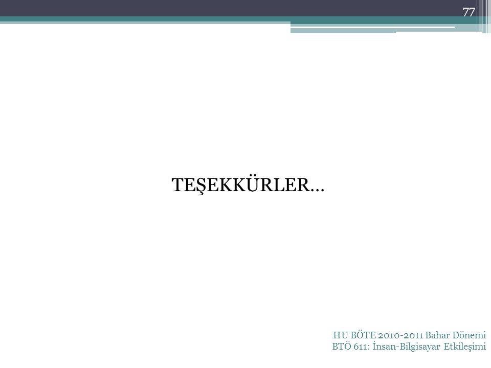 TEŞEKKÜRLER… HU BÖTE 2010-2011 Bahar Dönemi BTÖ 611: İnsan-Bilgisayar Etkileşimi 77