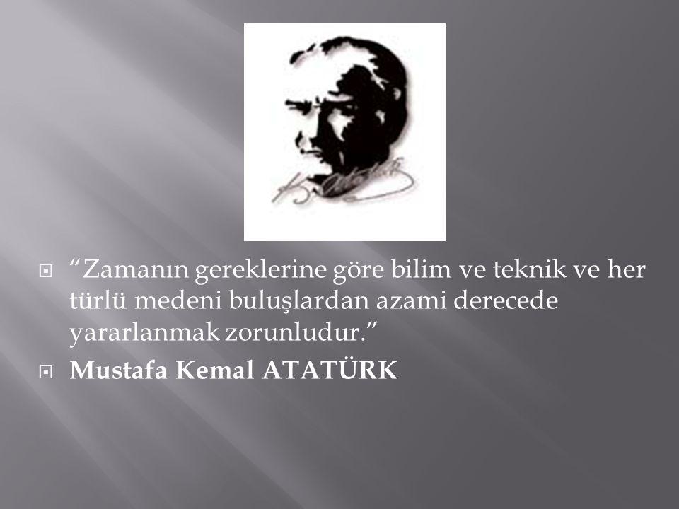 """ """"Zamanın gereklerine göre bilim ve teknik ve her türlü medeni buluşlardan azami derecede yararlanmak zorunludur.""""  Mustafa Kemal ATATÜRK"""