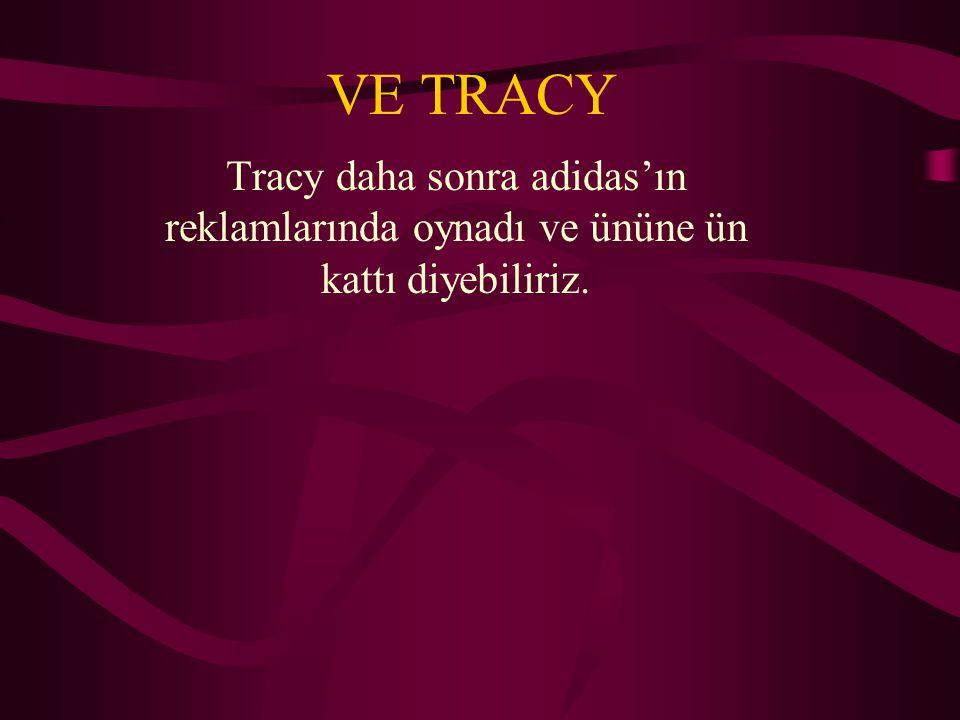 VE TRACY Tracy daha sonra adidas'ın reklamlarında oynadı ve ününe ün kattı diyebiliriz.