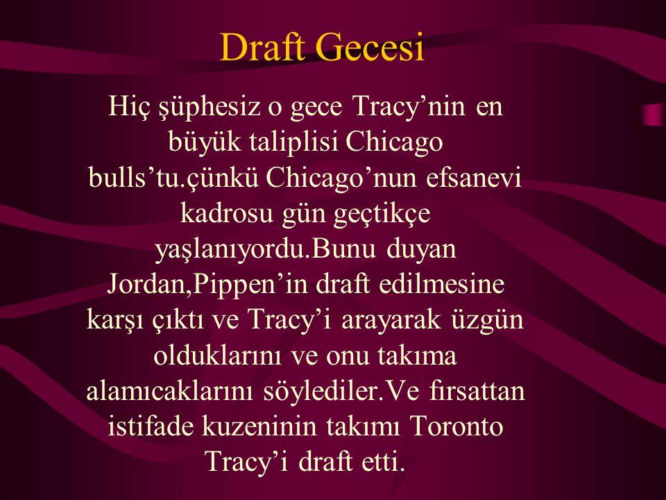 Draft Gecesi Hiç şüphesiz o gece Tracy'nin en büyük taliplisi Chicago bulls'tu.çünkü Chicago'nun efsanevi kadrosu gün geçtikçe yaşlanıyordu.Bunu duyan Jordan,Pippen'in draft edilmesine karşı çıktı ve Tracy'i arayarak üzgün olduklarını ve onu takıma alamıcaklarını söylediler.Ve fırsattan istifade kuzeninin takımı Toronto Tracy'i draft etti.