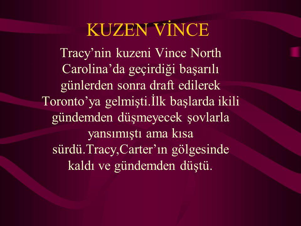 KUZEN VİNCE Tracy'nin kuzeni Vince North Carolina'da geçirdiği başarılı günlerden sonra draft edilerek Toronto'ya gelmişti.İlk başlarda ikili gündemden düşmeyecek şovlarla yansımıştı ama kısa sürdü.Tracy,Carter'ın gölgesinde kaldı ve gündemden düştü.
