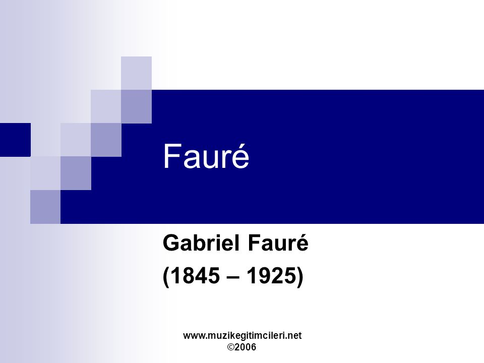 www.muzikegitimcileri.net ©2006 Fauré Gabriel Fauré (1845 – 1925)