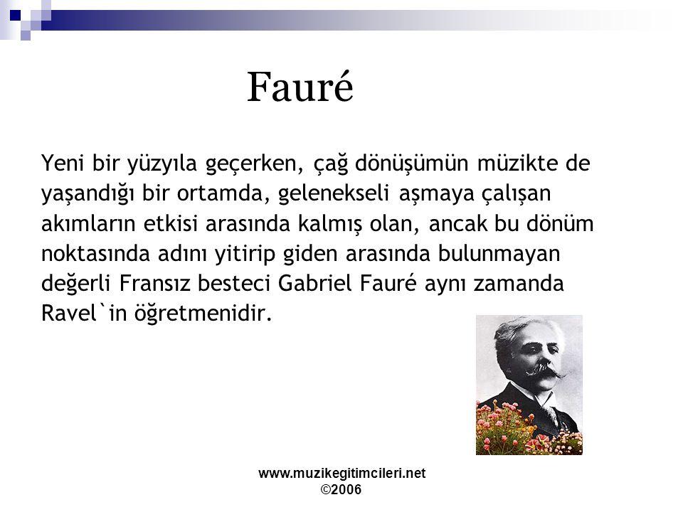 www.muzikegitimcileri.net ©2006 Fauré Yeni bir yüzyıla geçerken, çağ dönüşümün müzikte de yaşandığı bir ortamda, gelenekseli aşmaya çalışan akımların etkisi arasında kalmış olan, ancak bu dönüm noktasında adını yitirip giden arasında bulunmayan değerli Fransız besteci Gabriel Fauré aynı zamanda Ravel`in öğretmenidir.