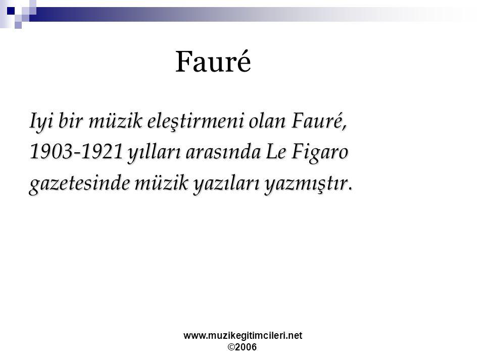 www.muzikegitimcileri.net ©2006 Fauré Iyi bir müzik eleştirmeni olan Fauré, 1903-1921 yılları arasında Le Figaro gazetesinde müzik yazıları yazmıştır.