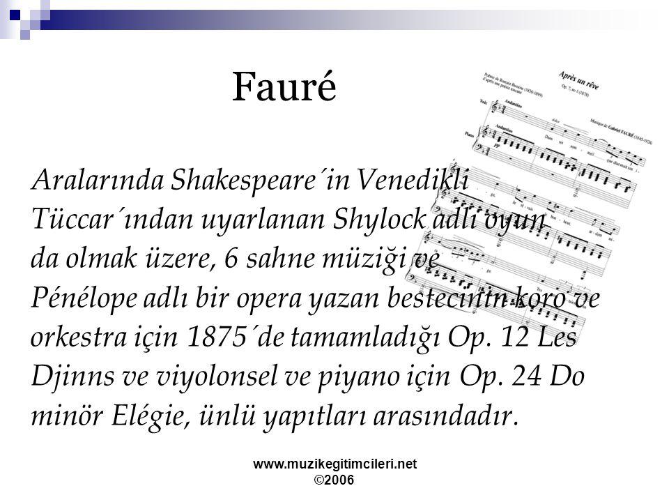 www.muzikegitimcileri.net ©2006 Fauré Aralarında Shakespeare´in Venedikli Tüccar´ından uyarlanan Shylock adlı oyun da olmak üzere, 6 sahne müziği ve Pénélope adlı bir opera yazan bestecinin koro ve orkestra için 1875´de tamamladığı Op.