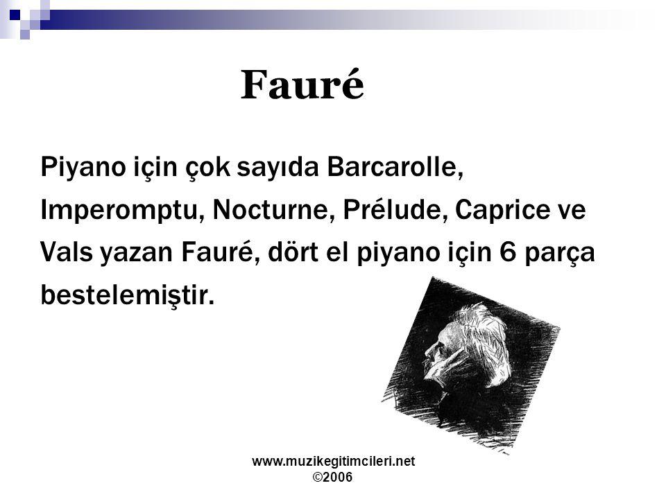 www.muzikegitimcileri.net ©2006 Fauré Piyano için çok sayıda Barcarolle, Imperomptu, Nocturne, Prélude, Caprice ve Vals yazan Fauré, dört el piyano için 6 parça bestelemiştir.