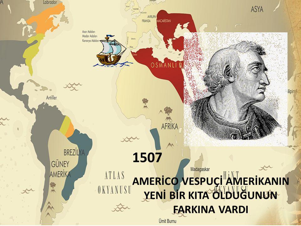 1507 AMERİCO VESPUÇİ AMERİKANIN YENİ BİR KITA OLDUĞUNUN FARKINA VARDI