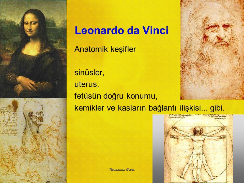 Leonardo da Vinci Anatomik keşifler sinüsler, uterus, fetüsün doğru konumu, kemikler ve kasların bağlantı ilişkisi... gibi. 3 Rönesans Tıbbı