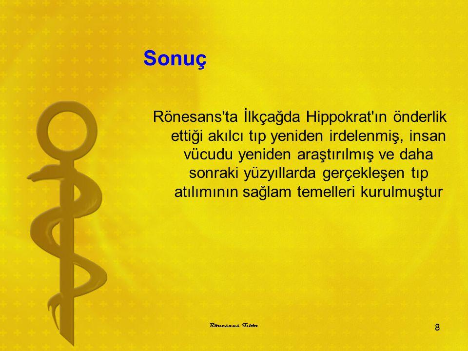 Sonuç Rönesans'ta İlkçağda Hippokrat'ın önderlik ettiği akılcı tıp yeniden irdelenmiş, insan vücudu yeniden araştırılmış ve daha sonraki yüzyıllarda g