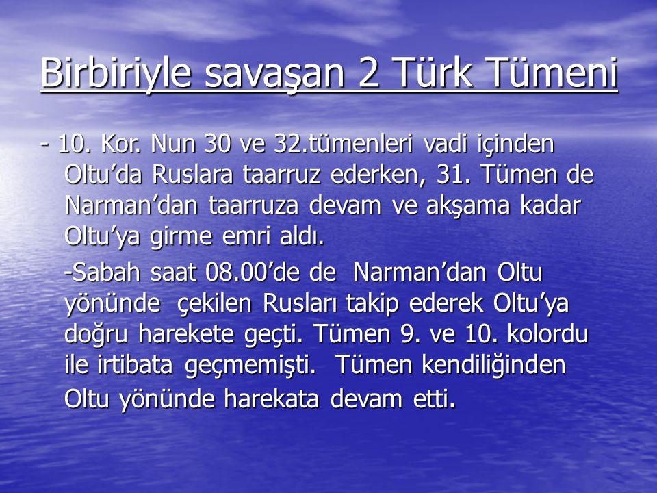 Birbiriyle savaşan 2 Türk Tümeni - 10. Kor. Nun 30 ve 32.tümenleri vadi içinden Oltu'da Ruslara taarruz ederken, 31. Tümen de Narman'dan taarruza deva
