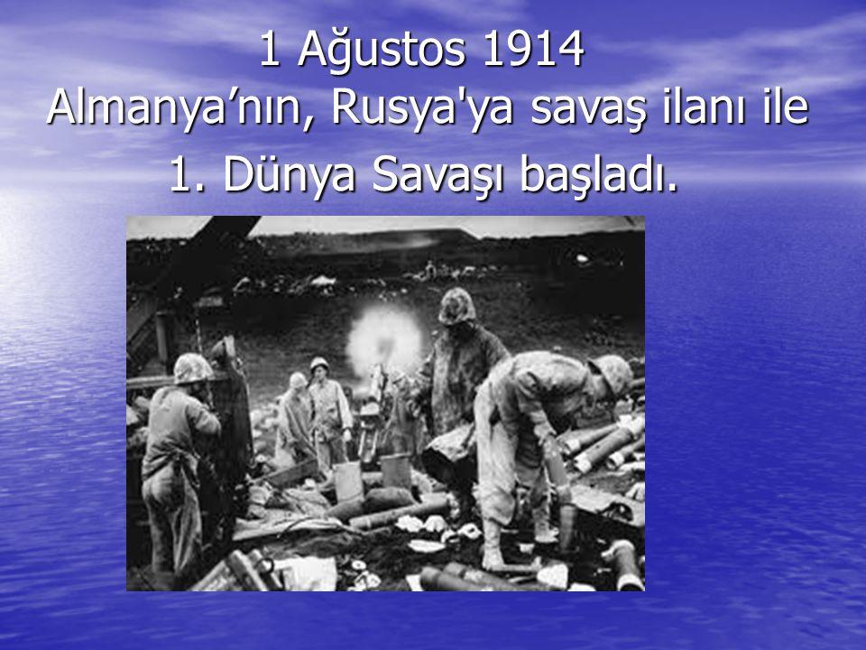 1 Ağustos 1914 Almanya'nın, Rusya'ya savaş ilanı ile 1. Dünya Savaşı başladı. 1 Ağustos 1914 Almanya'nın, Rusya'ya savaş ilanı ile 1. Dünya Savaşı baş