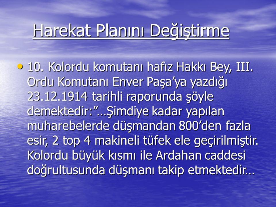 Harekat Planını Değiştirme Harekat Planını Değiştirme 10. Kolordu komutanı hafız Hakkı Bey, III. Ordu Komutanı Enver Paşa'ya yazdığı 23.12.1914 tarihl