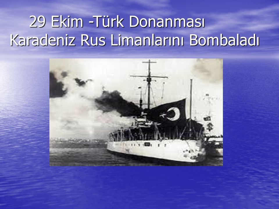 29 Ekim -Türk Donanması Karadeniz Rus Limanlarını Bombaladı 29 Ekim -Türk Donanması Karadeniz Rus Limanlarını Bombaladı